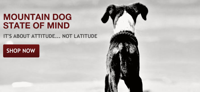 The Mountain Dog state of mind is an attitude. Whether a puppy or a senior, and regardless of latitude, your dog is a mountain dog.